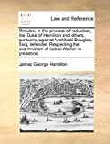 Minutes, in the Process of Reduction, the Duke of Hamilton and Others, Pursuers, Against Archibald Douglas, Esq; Defender Respecting the Examination, James George Hamilton, 1170366244