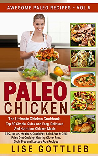 Paleo Chicken: The Ultimate Chicken Cookbook: Top 50 Simple,Quick, Easy, Delicious And Nutritious Chicken Recipes BBQ, Indian, Mexican, Crockpot, Salad ... and Lactose Free (Awesome Paleo Recipes) by Lise Gottlieb