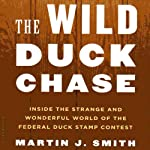 The Wild Duck Chase: Inside the Strange and Wonderful World of the Federal Duck Stamp Contest | Martin J. Smith