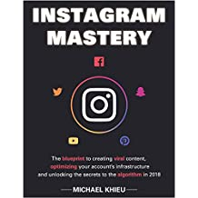 Instagram Mastery: The Blueprint To Creating Viral Content, Optimizing Your Account's Infrastructure And Unlocking The Secrets To The Algorithm In 2018 ... Social Media, Web Marketing, Ecommerce))