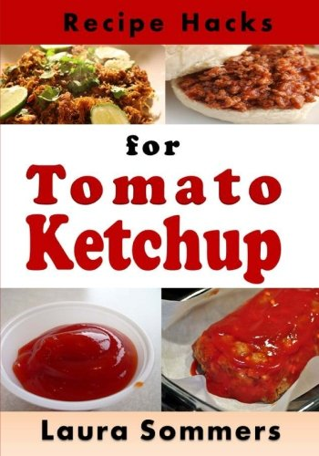 Recipe Hacks for Tomato Ketchup (Cooking on a Budget) (Volume 21) by Laura Sommers