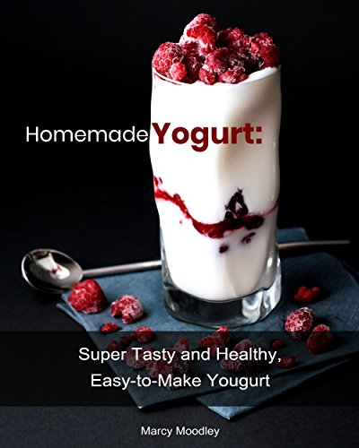 Homemade Yogurt: Super Tasty and Healthy, Easy-to-Make Yogurt by [Moodley, Marcy ]