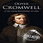Oliver Cromwell: A Life from Beginning to End | Hourly History