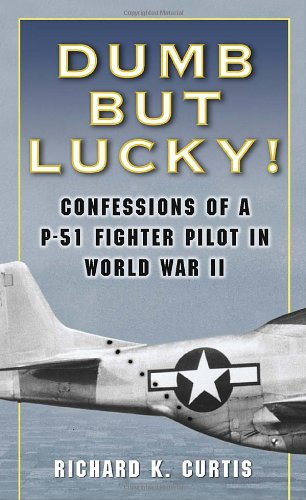 Dumb but Lucky!: Confessions of a P-51 Fighter Pilot in