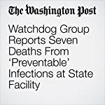 Watchdog Group Reports Seven Deaths From 'Preventable' Infections at State Facility | Ann E. Marimow