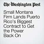 Small Montana Firm Lands Puerto Rico's Biggest Contract to Get the Power Back On | Steven Mufson,Jack Gillum,Aaron C. Davis,Arelis R. Hernández