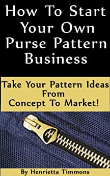 How To Start Your Own Purse Pattern Business - Take Your Pattern Ideas From Concept To Market! by [Timmons, Henrietta]