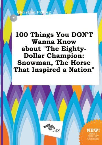 100 Things You Don't Wanna Know about the Eighty-Dollar Champion: Snowman, the Horse That Inspired a Nation (The 80 Dollar Horse)