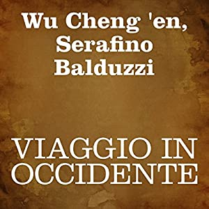 Viaggio in Occidente [Journey to the West]: Prima parte [Part 1] Audiobook by Wu Cheng 'en, Serafino Balduzzi Narrated by Silvia Cecchini, Serafino Balduzzi