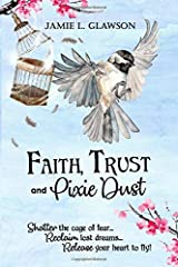 Faith, Trust and Pixie Dust: Shatter the cage of fear. Reclaim lost dreams. Release your heart to fly. Paperback