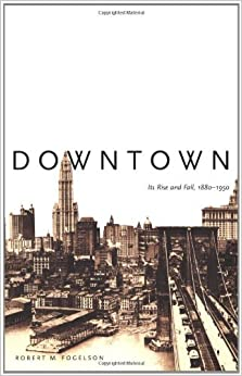 Book Downtown: Its Rise and Fall, 1880-1950 [2003] (Author) Robert M. Fogelson