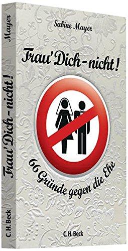 Trau' Dich - nicht!: 66 Gründe gegen die Ehe