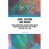 Guns, Culture and Moors: Racial Perceptions, Cultural Impact and the Moroccan Participation in the Spanish Civil War…