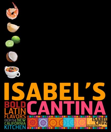 Isabel's Cantina: Bold Latin Flavors from the New California Kitchen by Isabel Cruz