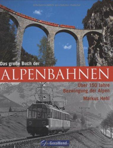 Das grosse Buch der Alpenbahnen: Über 150 Jahre Bezwingung der Alpen