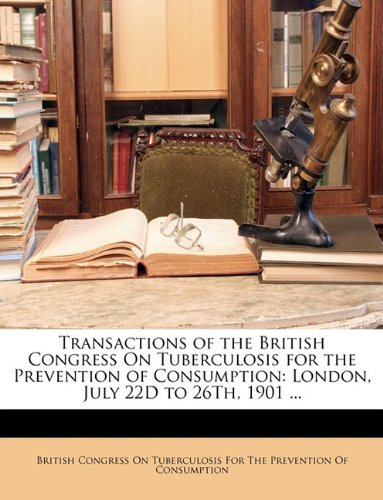 Transactions of the British Congress On Tuberculosis for the Prevention of Consumption: London, July 22D to 26Th, 1901 ... pdf