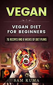 Vegan Diet Plan for Begineers: 76 Vegan Recipes and 8 Weeks of Plant-Based Low-Carb Vegan Diet Plans for Heallthy Living (A Vegan Cookbook of Vegan Recipes ... Gluten Free, Low Cholesterol Vegan Sl 1)