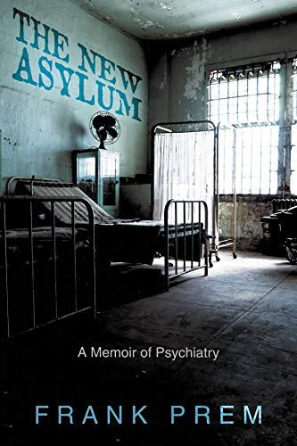 The New Asylum: a memoir of psychiatry (Poetry Memoir Book 3) by [Prem, Frank]