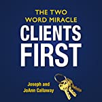 Clients First: The Two Word Miracle | Joseph Callaway,JoAnn Callaway