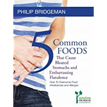 "5 Common Foods That Cause Bloated Stomachs and Embarrassing Flatulence: ""How to Overcome Food Intolerance's and Allergies."" (Diet Plans for Every Lifestyle. The Bridgeman Way to Weight Loss Book 3)"