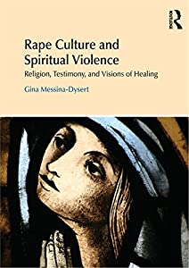 Rape Culture and Spiritual Violence: Religion, Testimony, and Visions of Healing (Religion and Violence)