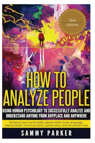 How to Analyze People: Using Human Psychology to Successfully  Understand Anyone from Anyplace and Anywhere: Enhance your Social Skills, People ... Your Mind and Regain Your Life) (Volume 6) -  Sammy Parker, Paperback