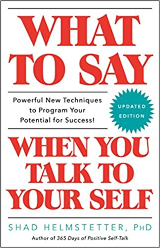 What to Say When You Talk to Your Self: Shad Helmstetter Ph