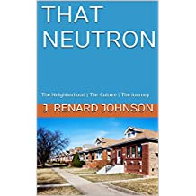 THAT NEUTRON: PART 1: The Neighborhood | The Culture | The Journey