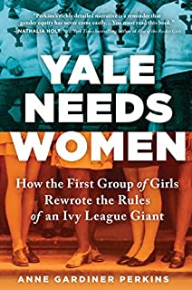 Book Cover: Yale Needs Women: How the First Group of Girls Rewrote the Rules of an Ivy League Giant