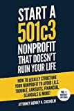 img - for Start A 501c3 Nonprofit That Doesn't Ruin Your Life: How to Legally Structure Your Nonprofit to Avoid I.R.S. Trouble, Lawsuits, Financial Scandals & More! (Nonprofit Law Series) book / textbook / text book