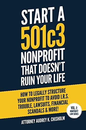 Start A 501c3 Nonprofit That Doesn't Ruin Your Life: How to Legally Structure Your Nonprofit to Avoid I.R.S. Trouble, Lawsuits, Financial Scandals & More! (Nonprofit Law Series) by Independently published