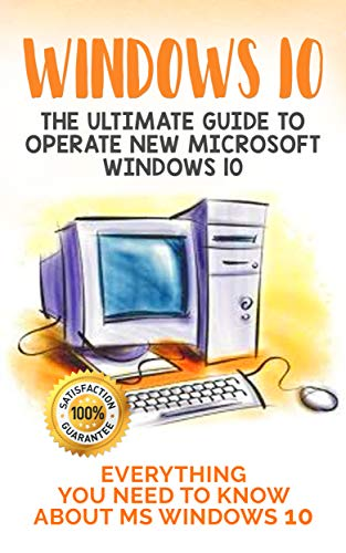 Windows 10: The Ultimate Guide to Operate New Microsoft Windows 10. Everything You Need to Know about MS Windows 10 Kindle Editon