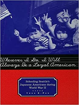 Book Wherever I Go, I Will Always Be a Loyal American: Seattle's Japanese American Schoolchildren During World War II (Studies in the History of Education)