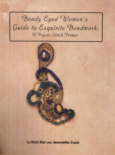 Beady Eyed Women's Guide to Exquisite Beadwork: a Peyote Stitch Primer