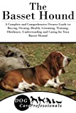 The Basset Hound: A Complete and Comprehensive Owners Guide to: Buying, Owning, Health, Grooming, Training, Obedience, Understanding and Caring for ... to Caring for a Dog from a Puppy to Old Age)