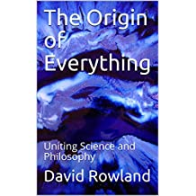 The Origin of Everything: Uniting Science and Philosophy