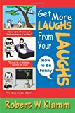 Get More Laughs from Your Laughs, Robert Klamm, 0595373739