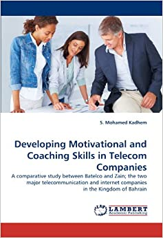 Book Developing Motivational and Coaching Skills in Telecom Companies: A comparative study between Batelco and Zain; the two major telecommunication and internet companies in the Kingdom of Bahrain