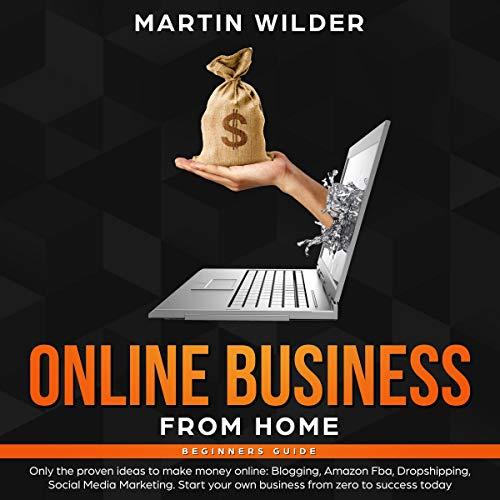 Online Business from Home Beginners Guide: Only the Proven Ideas to Make Money Online: Blogging, Amazon FBA, Dropshipping, Social Media Marketing. Start Your Own Business from Zero to Success Today