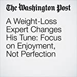 A Weight-Loss Expert Changes His Tune: Focus on Enjoyment, Not Perfection   Amby Burfoot