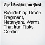 Brandishing Drone Fragment, Netanyahu Warns That Iran Risks Conflict | Griff Witte,Michael Birnbaum
