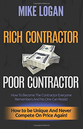 Rich Contractor Poor Contractor: How To Become The Contractor Everyone Remembers And No One Can Forget