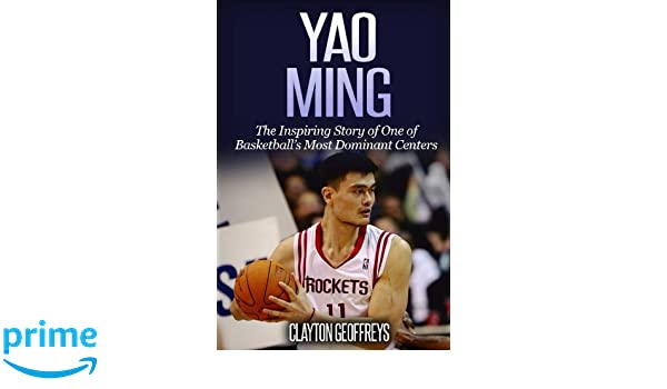48b23e6f7 Yao Ming  The Inspiring Story of One of Basketball s Most Dominant Centers  (Basketball Biography Books)  Clayton Geoffreys  9781541225268  Amazon.com   Books