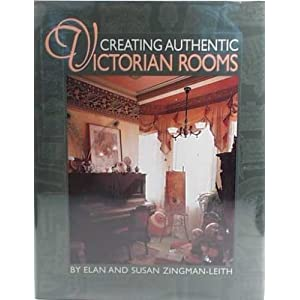 Creating Authentic Victorian Rooms Elan Zingman-Leith and Susan Zingman-Leith