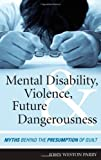 Mental Disability, Violence, and Future Dangerousness : Myths Behind the Presumption of Guilt, Parry, John Weston, 1442224045