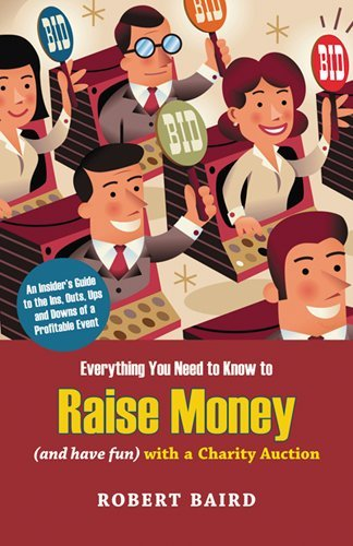 Everything You Need to Know to Raise Money (And Have Fun) With a Charity Auction: An Insider's Guide to the Ins, Outs, Ups and Downs of a Profitable Event