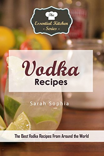 Vodka Recipes: The Best Vodka Recipes From Around the World (The Essential Kitchen Series Book 137)