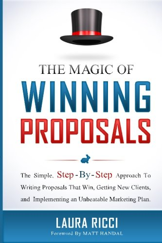 The Magic Of Winning Proposals: The Simple, Step-By-Step Approach To Writing Proposals That Win, Getting New Clients, and Implementing an Unbeatable Marketing Plan.