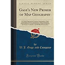 Gage's New Primer of Map Geography: For Pupils Preparing for Promotion Examinations, Pupils Preparing for Entrance Examinations, Pupils Preparing for Junior and Senior Leaving Examinations, Students Preparing for Teachers' Certificates, and All Official E