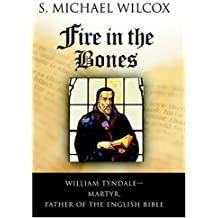 Fire in the Bones: William Tyndale--Martyr, Father of the English Bible by Wilcox, S. Michael(July 1, 2004) Hardcover
